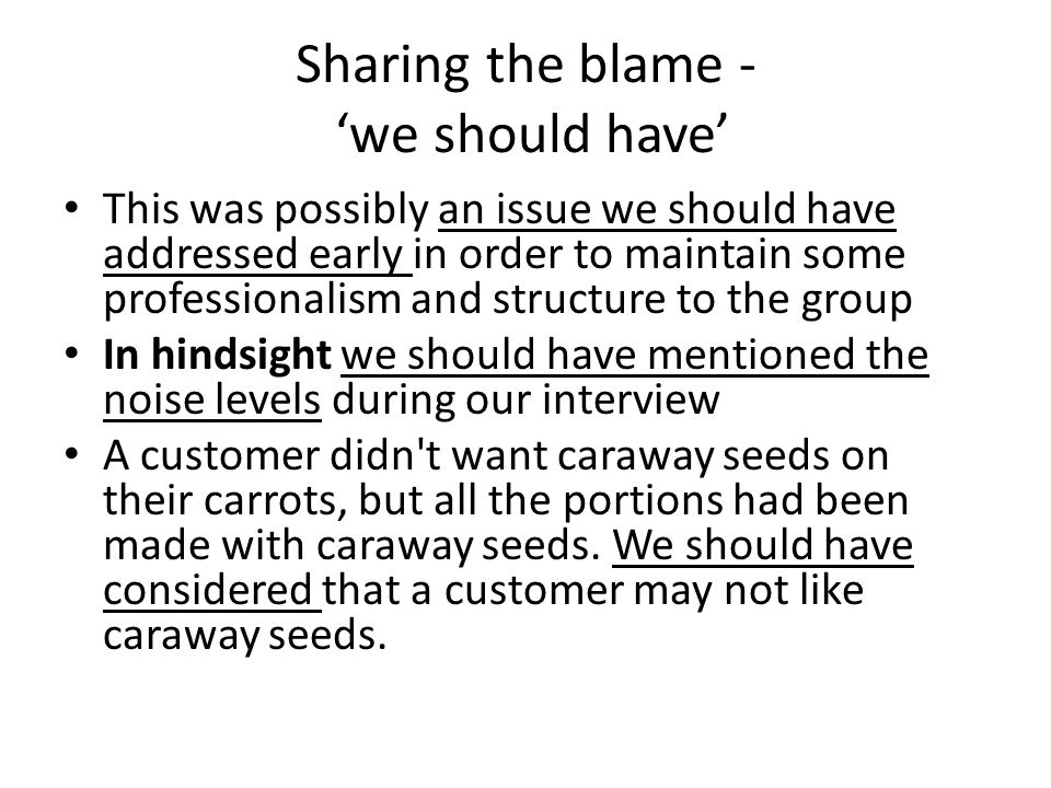 Sharing the blame - we should have This was possibly an issue we should have addressed early in order to maintain some professionalism and structure to the group In hindsight we should have mentioned the noise levels during our interview A customer didn t want caraway seeds on their carrots, but all the portions had been made with caraway seeds.