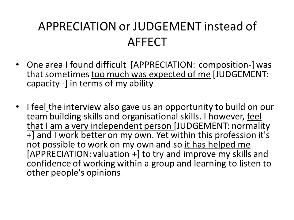 APPRECIATION or JUDGEMENT instead of AFFECT One area I found difficult [APPRECIATION: composition-] was that sometimes too much was expected of me [JUDGEMENT: capacity -] in terms of my ability I feel the interview also gave us an opportunity to build on our team building skills and organisational skills.