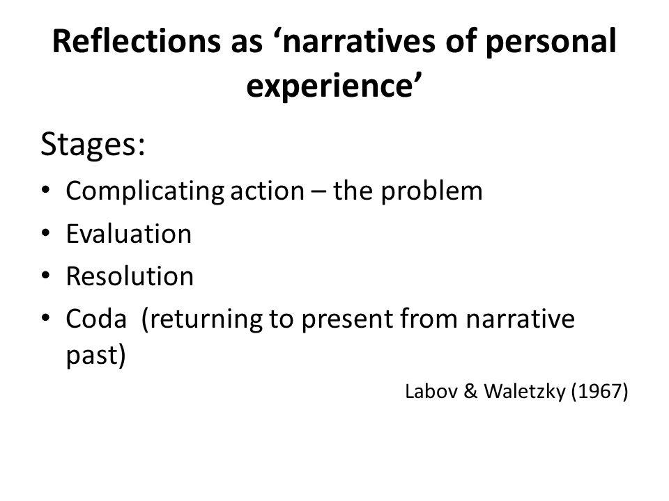 Reflections as narratives of personal experience Stages: Complicating action – the problem Evaluation Resolution Coda (returning to present from narrative past) Labov & Waletzky (1967)