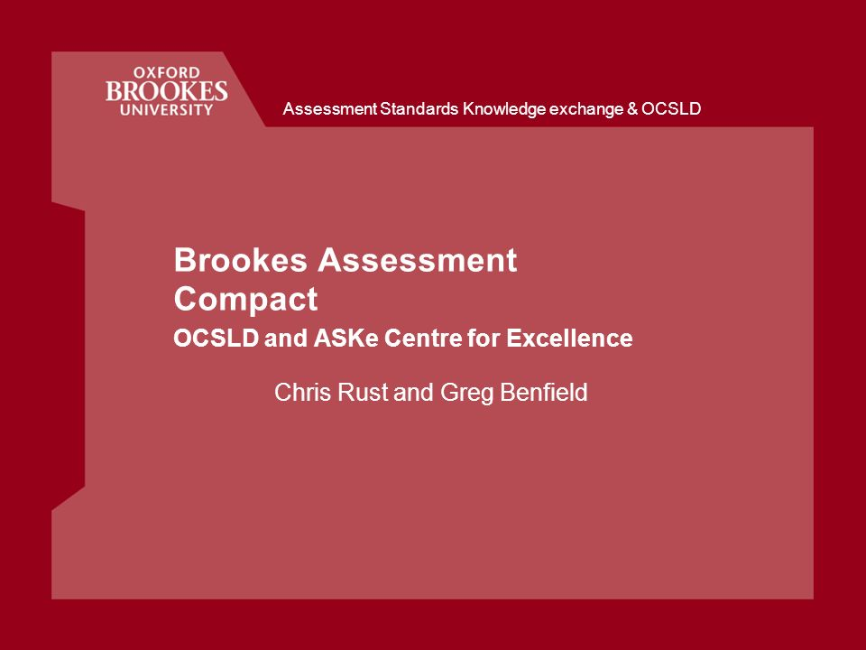 Brookes Assessment Compact OCSLD and ASKe Centre for Excellence Chris Rust and Greg Benfield Assessment Standards Knowledge exchange & OCSLD