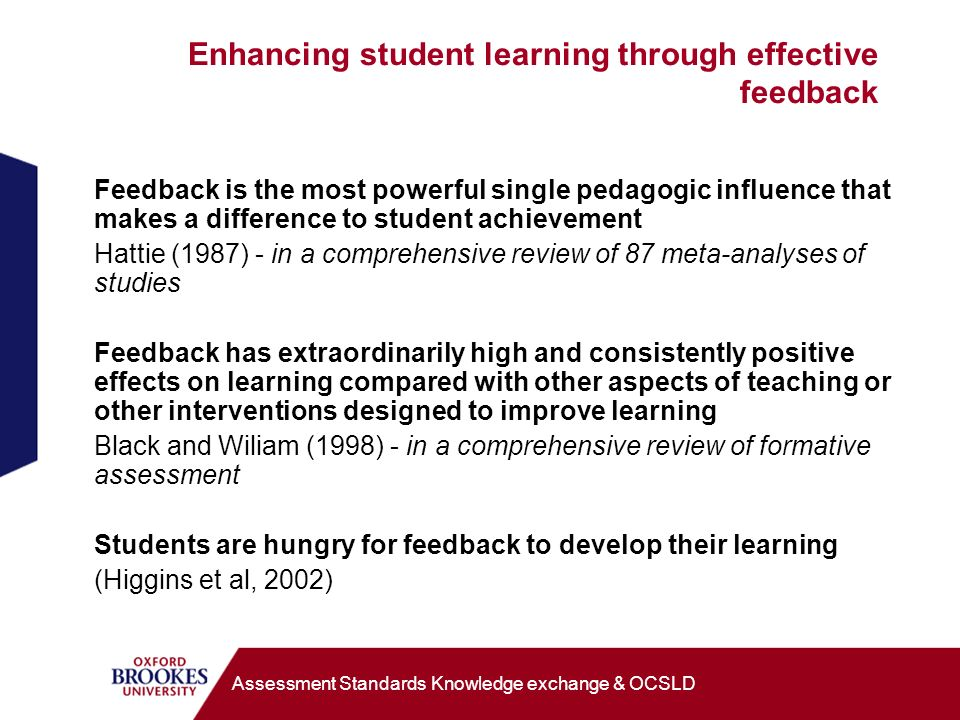 Enhancing student learning through effective feedback Feedback is the most powerful single pedagogic influence that makes a difference to student achievement Hattie (1987) - in a comprehensive review of 87 meta-analyses of studies Feedback has extraordinarily high and consistently positive effects on learning compared with other aspects of teaching or other interventions designed to improve learning Black and Wiliam (1998) - in a comprehensive review of formative assessment Students are hungry for feedback to develop their learning (Higgins et al, 2002) Assessment Standards Knowledge exchange & OCSLD