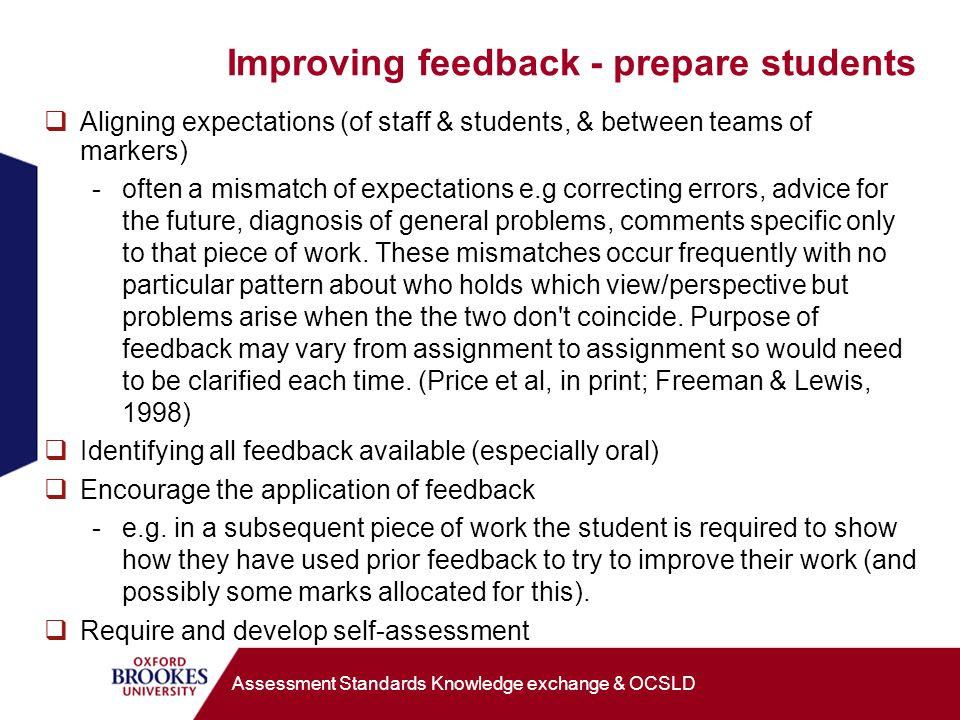 Improving feedback - prepare students Aligning expectations (of staff & students, & between teams of markers) -often a mismatch of expectations e.g correcting errors, advice for the future, diagnosis of general problems, comments specific only to that piece of work.
