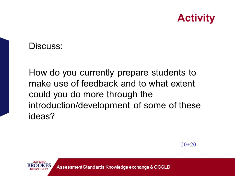 Activity Discuss: How do you currently prepare students to make use of feedback and to what extent could you do more through the introduction/development of some of these ideas.
