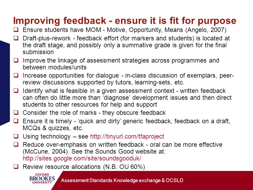 Improving feedback - ensure it is fit for purpose Ensure students have MOM - Motive, Opportunity, Means (Angelo, 2007) Draft-plus-rework - feedback effort (for markers and students) is located at the draft stage, and possibly only a summative grade is given for the final submission Improve the linkage of assessment strategies across programmes and between modules/units Increase opportunities for dialogue - in-class discussion of exemplars, peer- review discussions supported by tutors, learning-sets, etc.