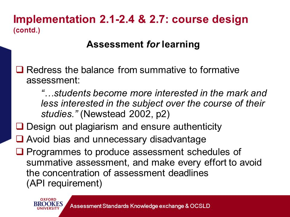 Implementation 2.1-2.4 & 2.7: course design (contd.) Assessment for learning Redress the balance from summative to formative assessment: …students become more interested in the mark and less interested in the subject over the course of their studies.