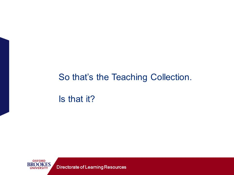 Directorate of Learning Resources So thats the Teaching Collection. Is that it