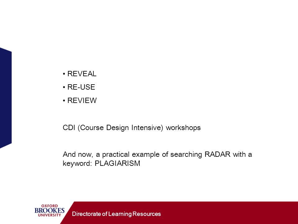 Directorate of Learning Resources REVEAL RE-USE REVIEW CDI (Course Design Intensive) workshops And now, a practical example of searching RADAR with a keyword: PLAGIARISM