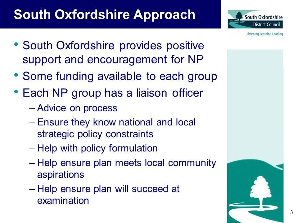 3 South Oxfordshire Approach South Oxfordshire provides positive support and encouragement for NP Some funding available to each group Each NP group has a liaison officer –Advice on process –Ensure they know national and local strategic policy constraints –Help with policy formulation –Help ensure plan meets local community aspirations –Help ensure plan will succeed at examination
