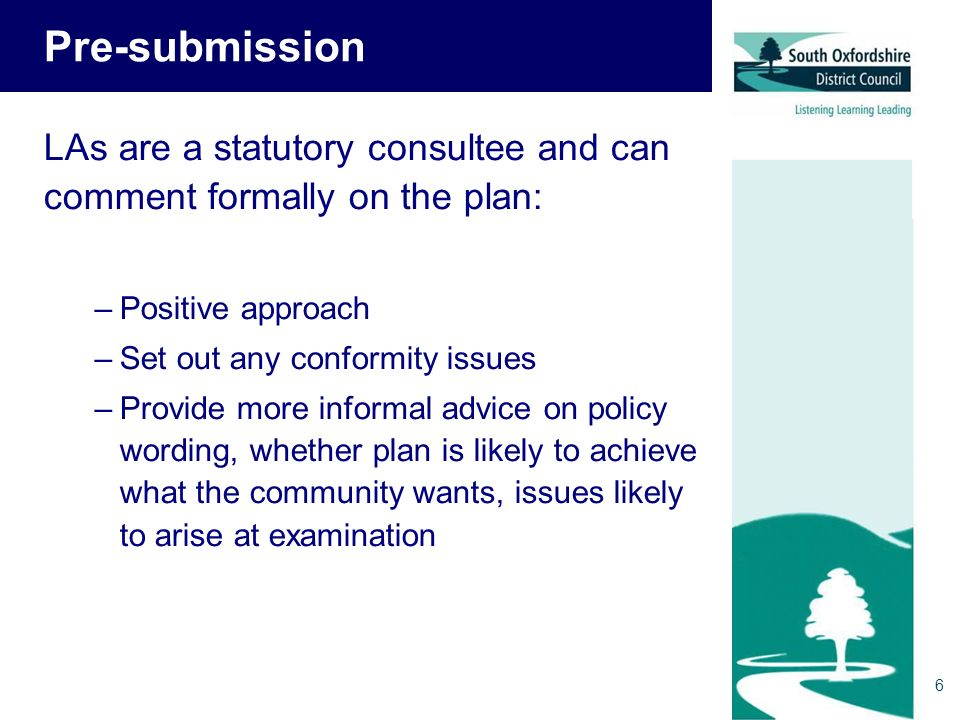 6 Pre-submission LAs are a statutory consultee and can comment formally on the plan: –Positive approach –Set out any conformity issues –Provide more informal advice on policy wording, whether plan is likely to achieve what the community wants, issues likely to arise at examination