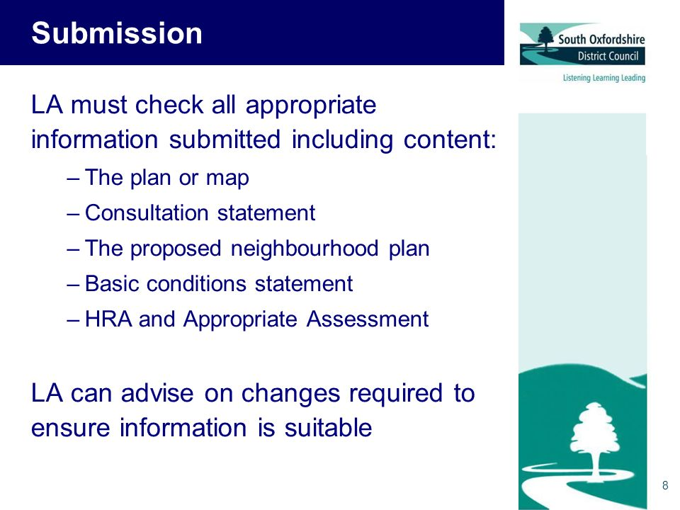 8 Submission LA must check all appropriate information submitted including content: –The plan or map –Consultation statement –The proposed neighbourhood plan –Basic conditions statement –HRA and Appropriate Assessment LA can advise on changes required to ensure information is suitable