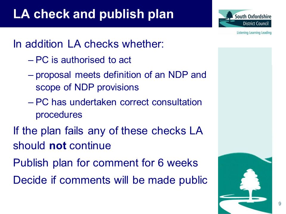 9 LA check and publish plan In addition LA checks whether: –PC is authorised to act –proposal meets definition of an NDP and scope of NDP provisions –PC has undertaken correct consultation procedures If the plan fails any of these checks LA should not continue Publish plan for comment for 6 weeks Decide if comments will be made public