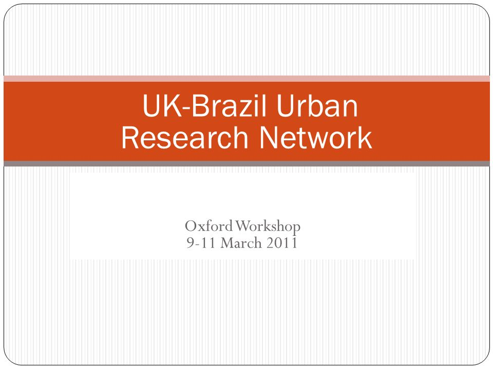 UK-Brazil urban research network Oxford Workshop 9-11 March 2011 UK-Brazil Urban Research Network