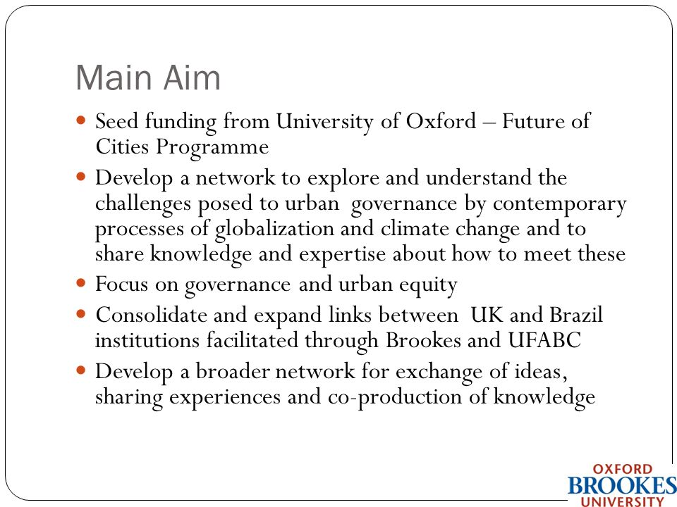 Main Aim Seed funding from University of Oxford – Future of Cities Programme Develop a network to explore and understand the challenges posed to urban governance by contemporary processes of globalization and climate change and to share knowledge and expertise about how to meet these Focus on governance and urban equity Consolidate and expand links between UK and Brazil institutions facilitated through Brookes and UFABC Develop a broader network for exchange of ideas, sharing experiences and co-production of knowledge