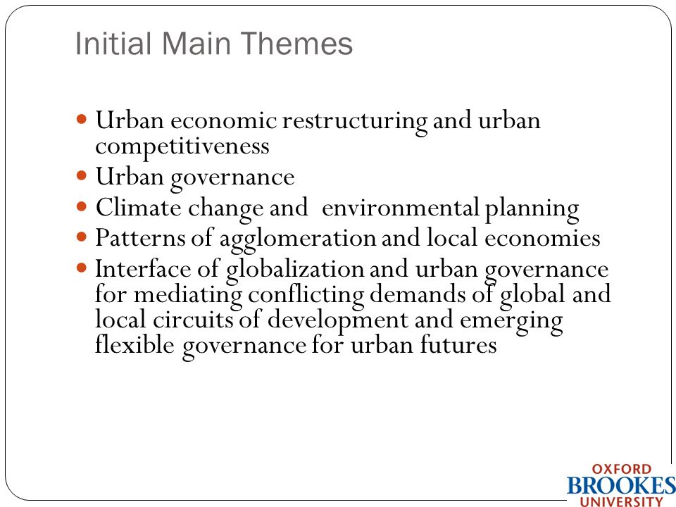 Initial Main Themes Urban economic restructuring and urban competitiveness Urban governance Climate change and environmental planning Patterns of agglomeration and local economies Interface of globalization and urban governance for mediating conflicting demands of global and local circuits of development and emerging flexible governance for urban futures