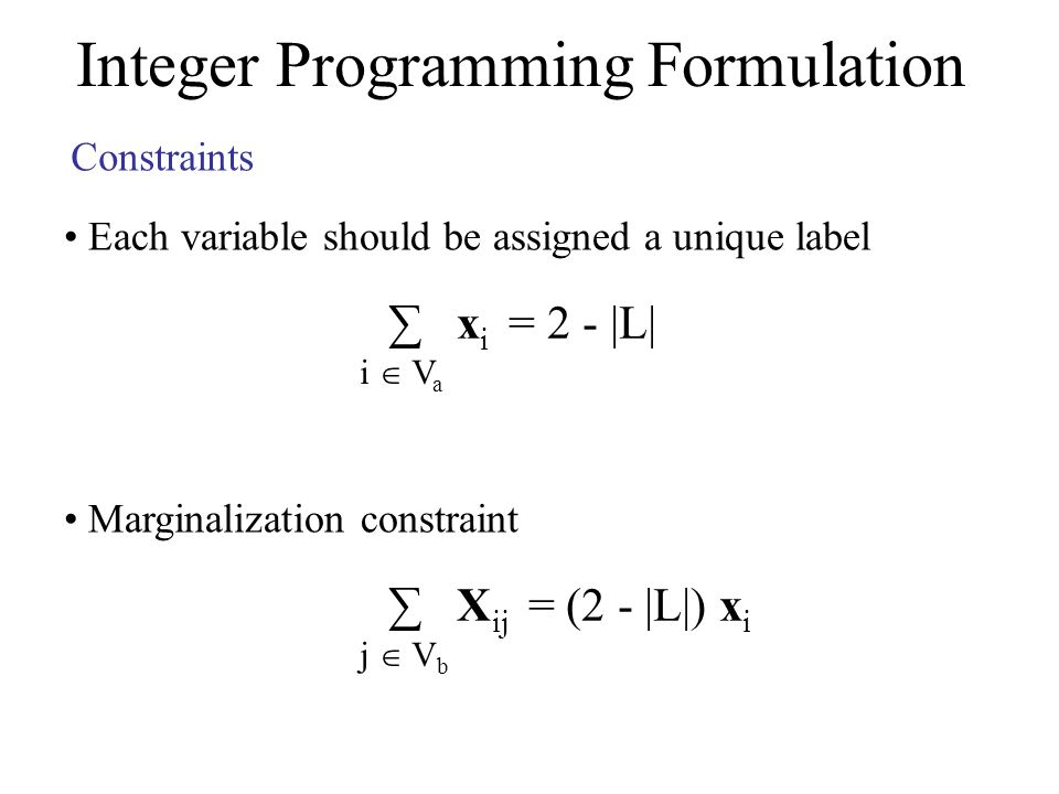 Integer Programming Formulation Constraints Each variable should be assigned a unique label x i = 2 - |L| i V a Marginalization constraint X ij = (2 - |L|) x i j V b