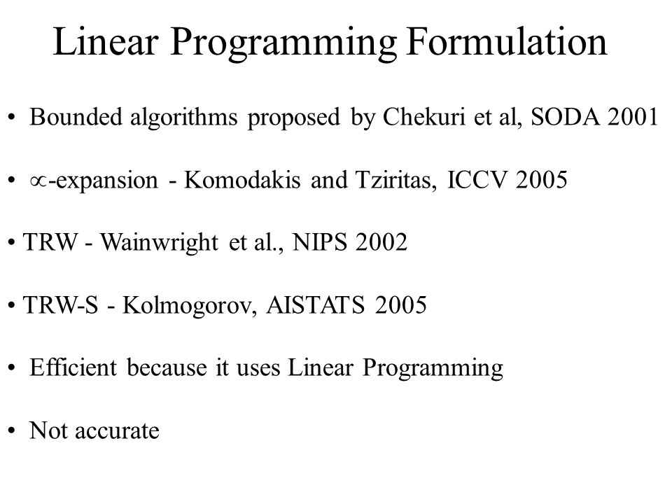 Bounded algorithms proposed by Chekuri et al, SODA 2001 -expansion - Komodakis and Tziritas, ICCV 2005 TRW - Wainwright et al., NIPS 2002 TRW-S - Kolmogorov, AISTATS 2005 Efficient because it uses Linear Programming Not accurate
