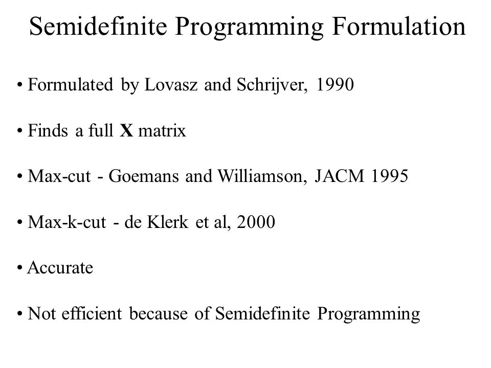 Formulated by Lovasz and Schrijver, 1990 Finds a full X matrix Max-cut - Goemans and Williamson, JACM 1995 Max-k-cut - de Klerk et al, 2000 Accurate Not efficient because of Semidefinite Programming