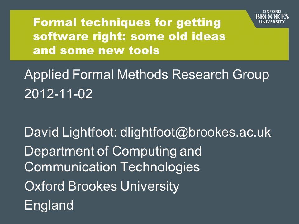 Formal techniques for getting software right: some old ideas and some new tools Applied Formal Methods Research Group 2012-11-02 David Lightfoot: dlightfoot@brookes.ac.uk Department of Computing and Communication Technologies Oxford Brookes University England