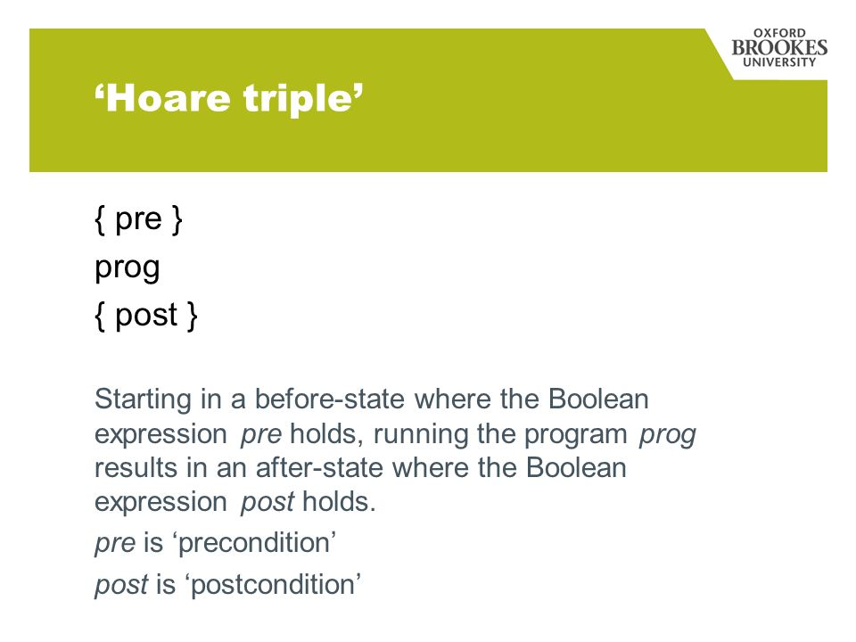 Hoare triple { pre } prog { post } Starting in a before-state where the Boolean expression pre holds, running the program prog results in an after-state where the Boolean expression post holds.