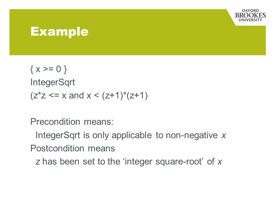 Example { x >= 0 } IntegerSqrt (z*z <= x and x < (z+1)*(z+1) Precondition means: IntegerSqrt is only applicable to non-negative x Postcondition means z has been set to the integer square-root of x