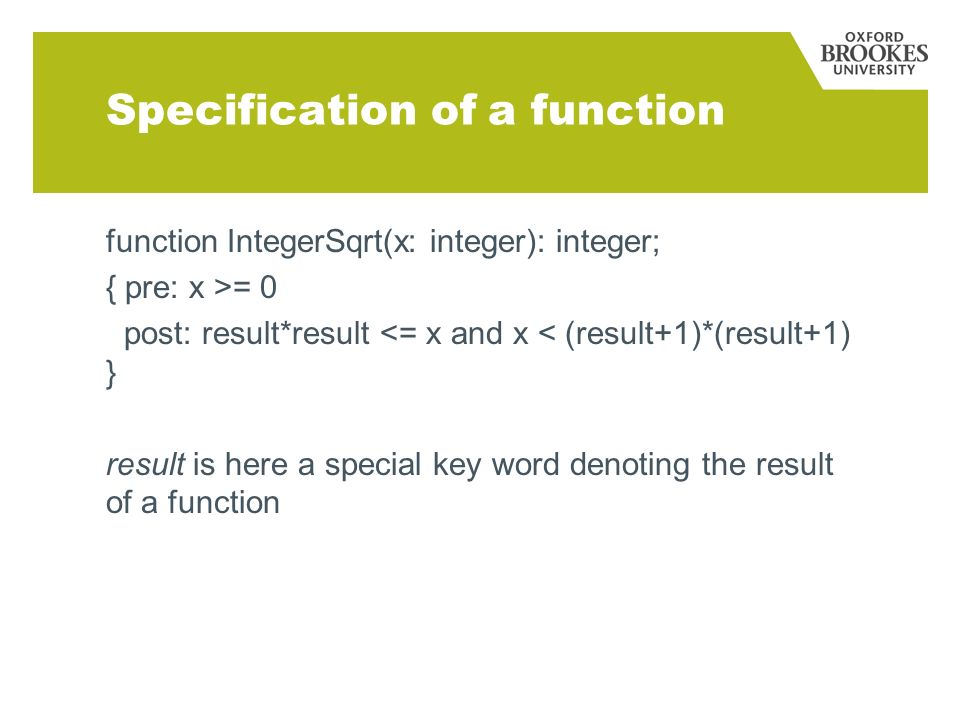 Specification of a function function IntegerSqrt(x: integer): integer; { pre: x >= 0 post: result*result <= x and x < (result+1)*(result+1) } result is here a special key word denoting the result of a function