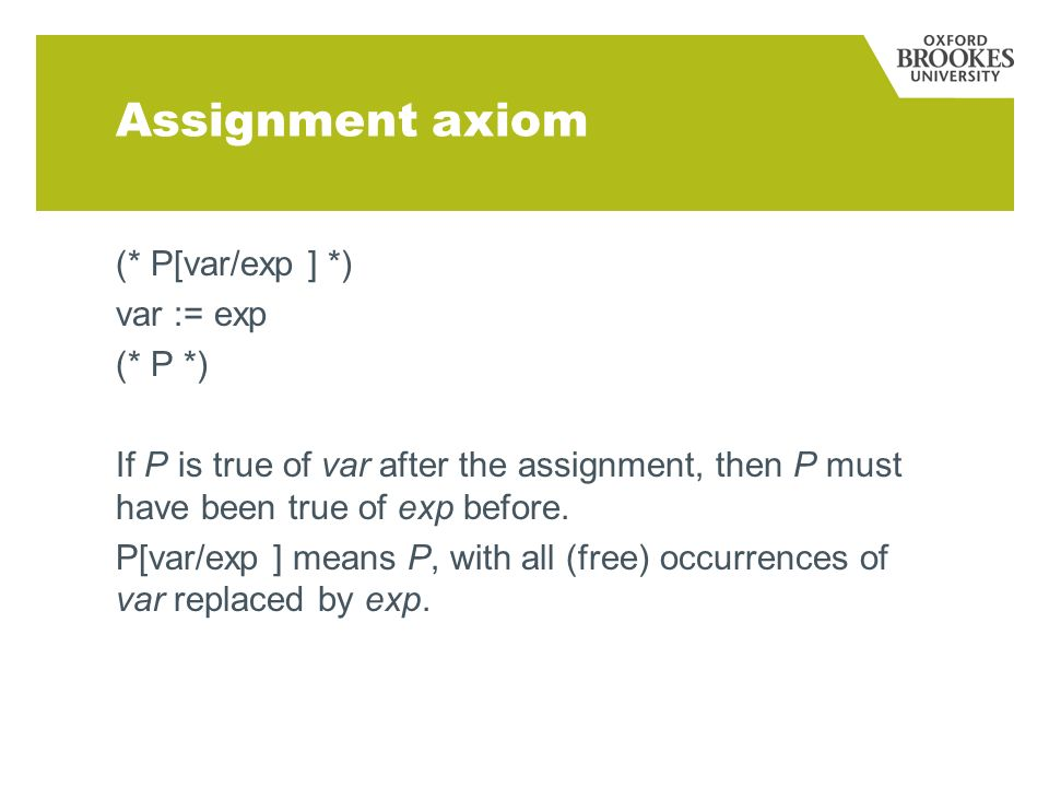 Assignment axiom (* P[var/exp ] *) var := exp (* P *) If P is true of var after the assignment, then P must have been true of exp before.