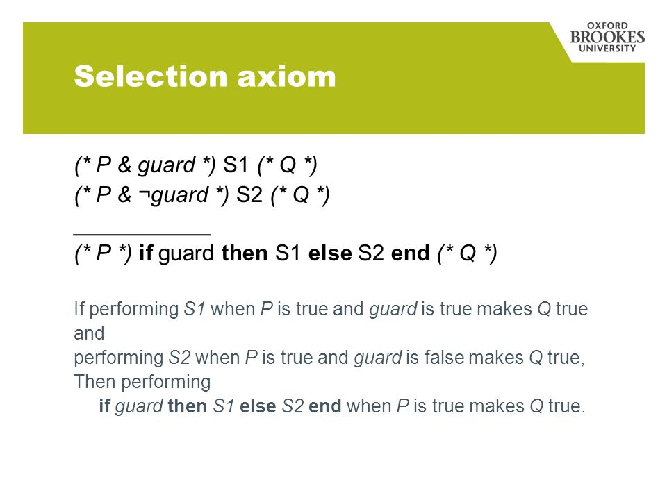 Selection axiom (* P & guard *) S1 (* Q *) (* P & ¬guard *) S2 (* Q *) ___________ (* P *) if guard then S1 else S2 end (* Q *) If performing S1 when P is true and guard is true makes Q true and performing S2 when P is true and guard is false makes Q true, Then performing if guard then S1 else S2 end when P is true makes Q true.