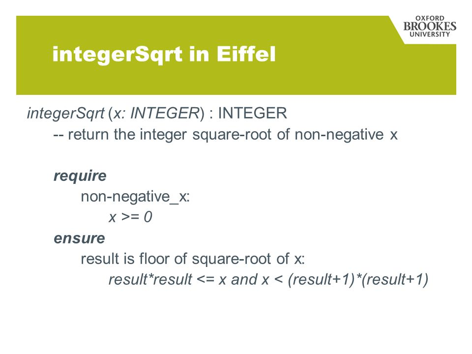 integerSqrt in Eiffel integerSqrt (x: INTEGER) : INTEGER -- return the integer square-root of non-negative x require non-negative_x: x >= 0 ensure result is floor of square-root of x: result*result <= x and x < (result+1)*(result+1)