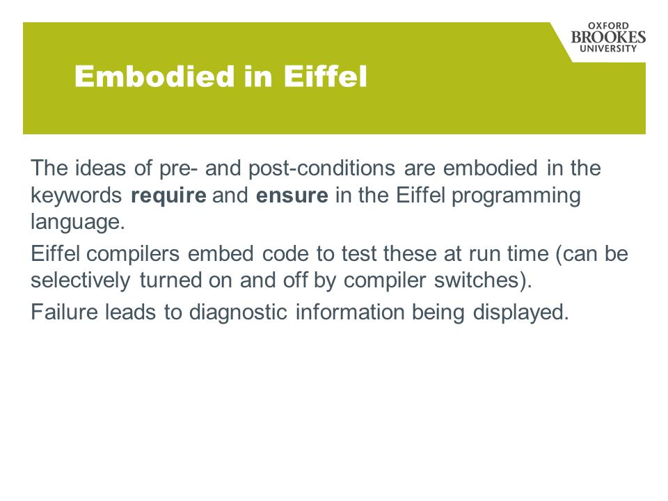 Embodied in Eiffel The ideas of pre- and post-conditions are embodied in the keywords require and ensure in the Eiffel programming language.