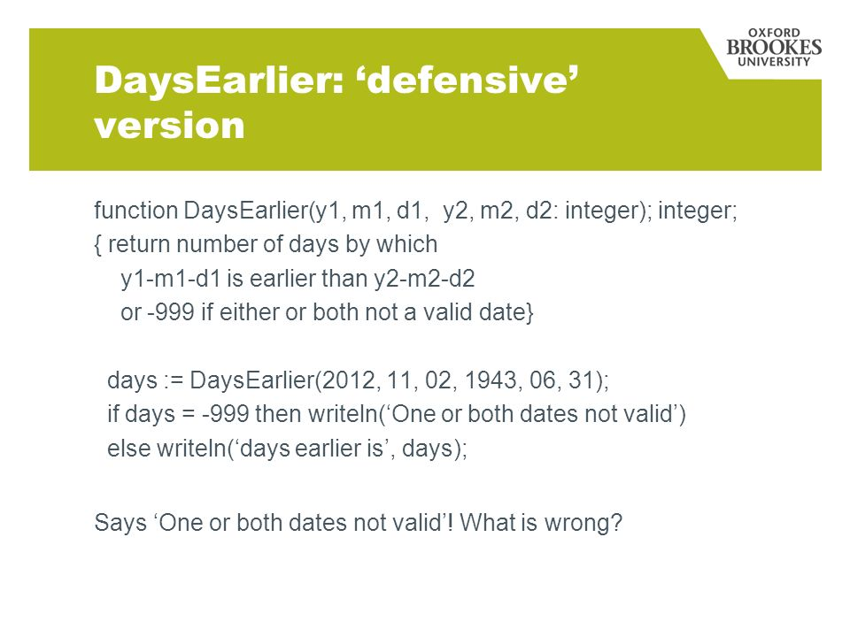DaysEarlier: defensive version function DaysEarlier(y1, m1, d1, y2, m2, d2: integer); integer; { return number of days by which y1-m1-d1 is earlier than y2-m2-d2 or -999 if either or both not a valid date} days := DaysEarlier(2012, 11, 02, 1943, 06, 31); if days = -999 then writeln(One or both dates not valid) else writeln(days earlier is, days); Says One or both dates not valid.
