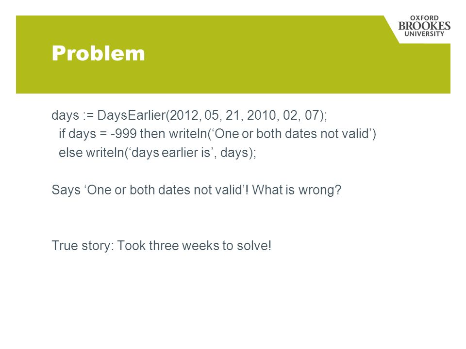 Problem days := DaysEarlier(2012, 05, 21, 2010, 02, 07); if days = -999 then writeln(One or both dates not valid) else writeln(days earlier is, days); Says One or both dates not valid.