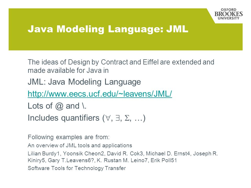 Java Modeling Language: JML The ideas of Design by Contract and Eiffel are extended and made available for Java in JML: Java Modeling Language http://www.eecs.ucf.edu/~leavens/JML/ Lots of @ and \.