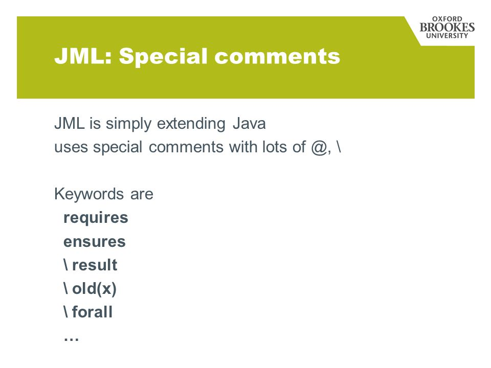 JML: Special comments JML is simply extending Java uses special comments with lots of @, \ Keywords are requires ensures \ result \ old(x) \ forall …