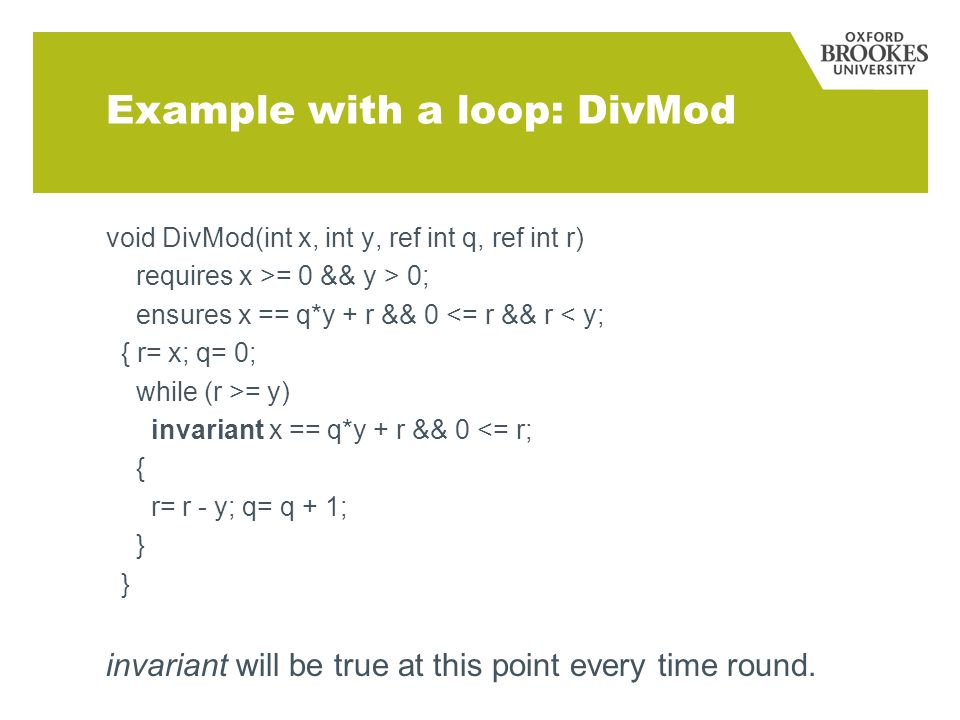 Example with a loop: DivMod void DivMod(int x, int y, ref int q, ref int r) requires x >= 0 && y > 0; ensures x == q*y + r && 0 <= r && r < y; { r= x; q= 0; while (r >= y) invariant x == q*y + r && 0 <= r; { r= r - y; q= q + 1; } invariant will be true at this point every time round.