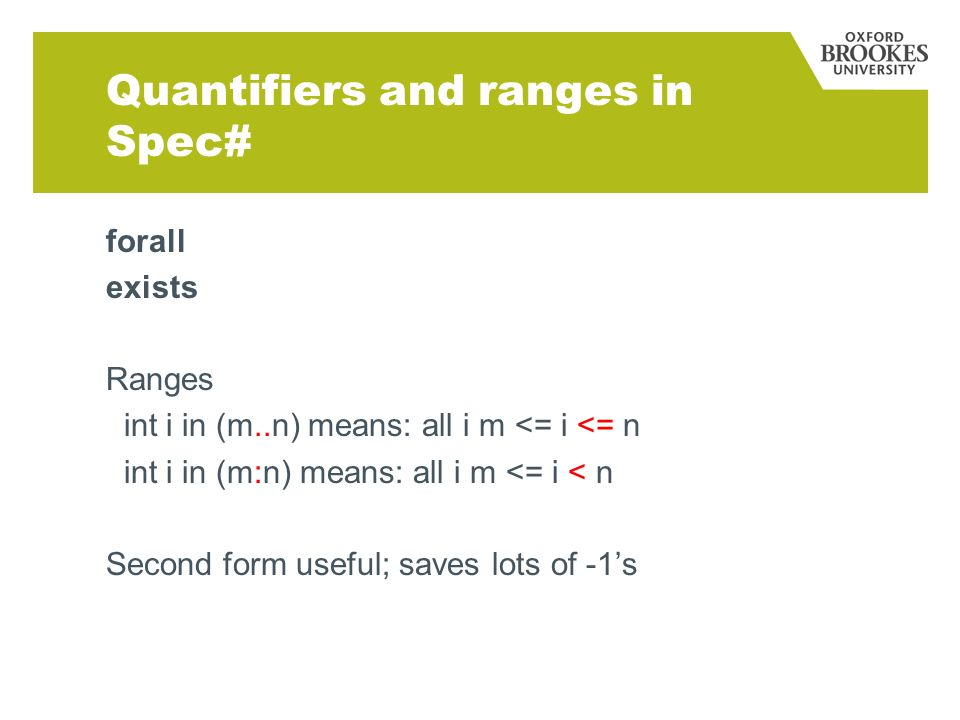 Quantifiers and ranges in Spec# forall exists Ranges int i in (m..n) means: all i m <= i <= n int i in (m:n) means: all i m <= i < n Second form useful; saves lots of -1s