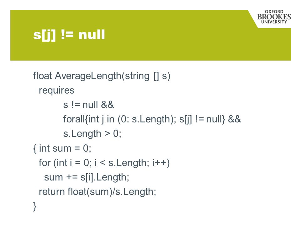 s[j] != null float AverageLength(string [] s) requires s != null && forall{int j in (0: s.Length); s[j] != null} && s.Length > 0; { int sum = 0; for (int i = 0; i < s.Length; i++) sum += s[i].Length; return float(sum)/s.Length; }