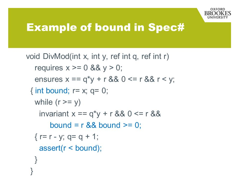 Example of bound in Spec# void DivMod(int x, int y, ref int q, ref int r) requires x >= 0 && y > 0; ensures x == q*y + r && 0 <= r && r < y; { int bound; r= x; q= 0; while (r >= y) invariant x == q*y + r && 0 <= r && bound = r && bound >= 0; { r= r - y; q= q + 1; assert(r < bound); }