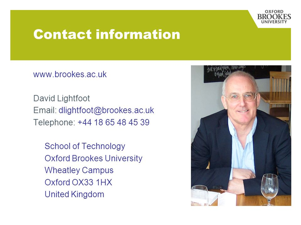 Contact information www.brookes.ac.uk David Lightfoot Email: dlightfoot@brookes.ac.uk Telephone: +44 18 65 48 45 39 School of Technology Oxford Brookes University Wheatley Campus Oxford OX33 1HX United Kingdom