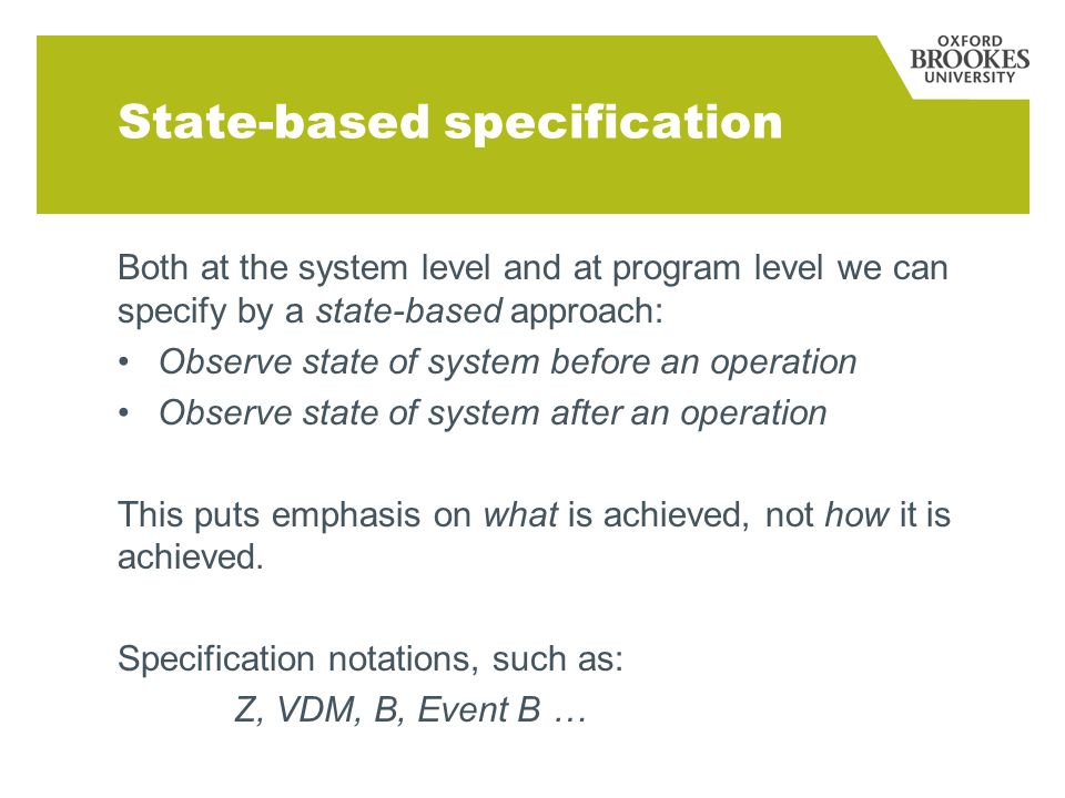 State-based specification Both at the system level and at program level we can specify by a state-based approach: Observe state of system before an operation Observe state of system after an operation This puts emphasis on what is achieved, not how it is achieved.