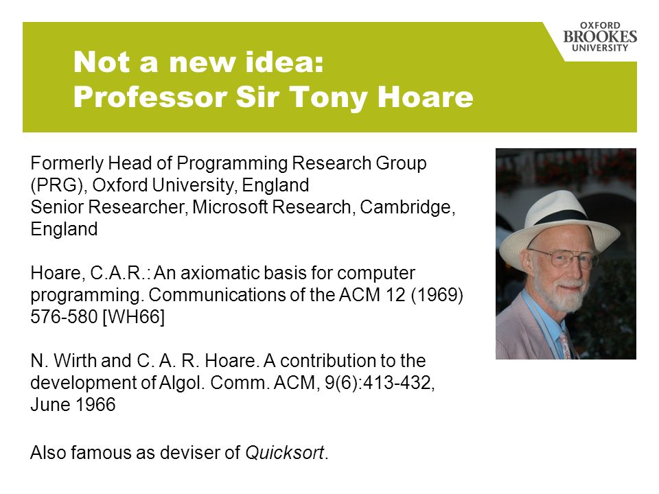 Not a new idea: Professor Sir Tony Hoare Formerly Head of Programming Research Group (PRG), Oxford University, England Senior Researcher, Microsoft Research, Cambridge, England Hoare, C.A.R.: An axiomatic basis for computer programming.