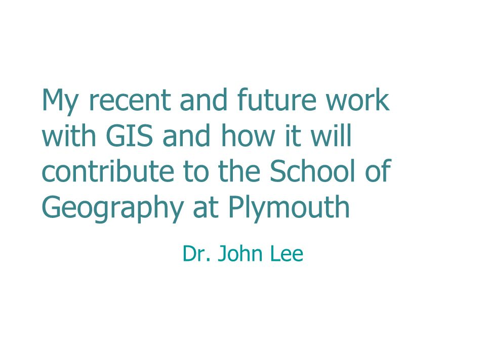My recent and future work with GIS and how it will contribute to the School of Geography at Plymouth Dr.