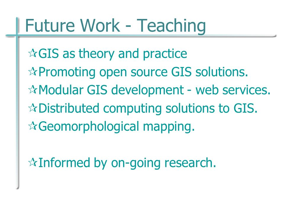 Future Work - Teaching GIS as theory and practice Promoting open source GIS solutions.