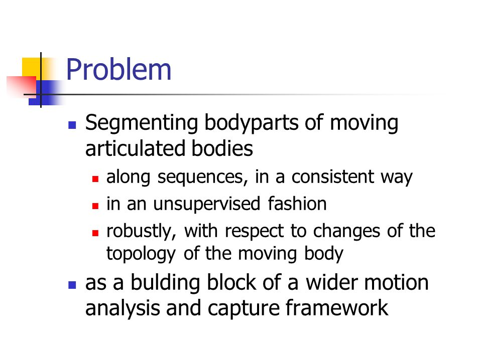 Problem Segmenting bodyparts of moving articulated bodies along sequences, in a consistent way in an unsupervised fashion robustly, with respect to changes of the topology of the moving body as a bulding block of a wider motion analysis and capture framework