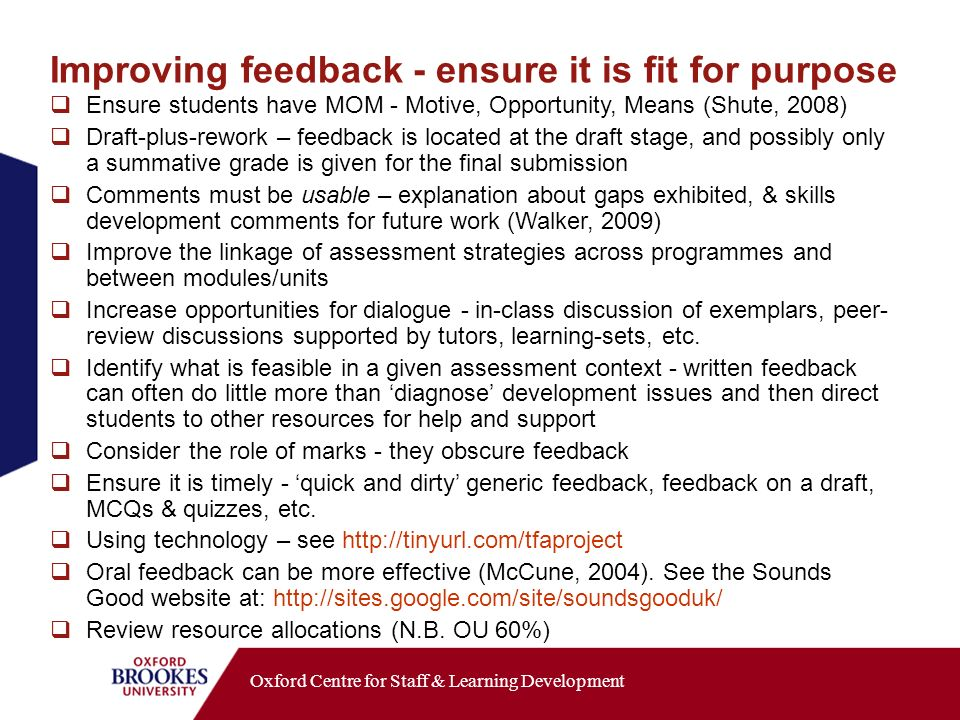 Oxford Centre for Staff & Learning Development Improving feedback - ensure it is fit for purpose Ensure students have MOM - Motive, Opportunity, Means (Shute, 2008) Draft-plus-rework – feedback is located at the draft stage, and possibly only a summative grade is given for the final submission Comments must be usable – explanation about gaps exhibited, & skills development comments for future work (Walker, 2009) Improve the linkage of assessment strategies across programmes and between modules/units Increase opportunities for dialogue - in-class discussion of exemplars, peer- review discussions supported by tutors, learning-sets, etc.