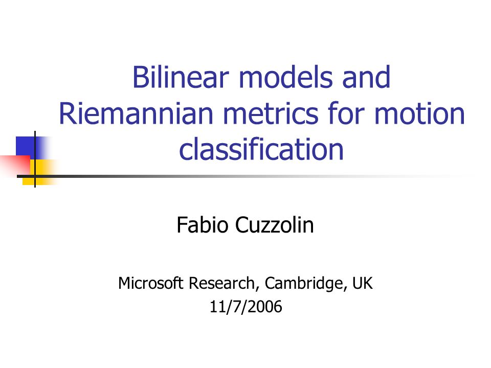Bilinear models and Riemannian metrics for motion classification Fabio Cuzzolin Microsoft Research, Cambridge, UK 11/7/2006