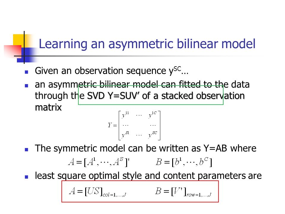 Learning an asymmetric bilinear model Given an observation sequence y SC … SVD Y=SUV of a stacked observation matrix an asymmetric bilinear model can fitted to the data through the SVD Y=SUV of a stacked observation matrix The symmetric model can be written as Y=AB where least square optimal style and content parameters are