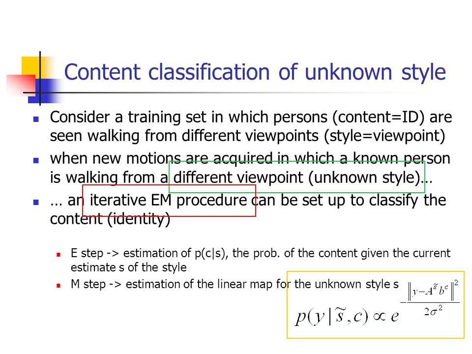 Content classification of unknown style Consider a training set in which persons (content=ID) are seen walking from different viewpoints (style=viewpoint) when new motions are acquired in which a known person is walking from a different viewpoint (unknown style)… … an iterative EM procedure can be set up to classify the content (identity) E step -> estimation of p(c|s), the prob.
