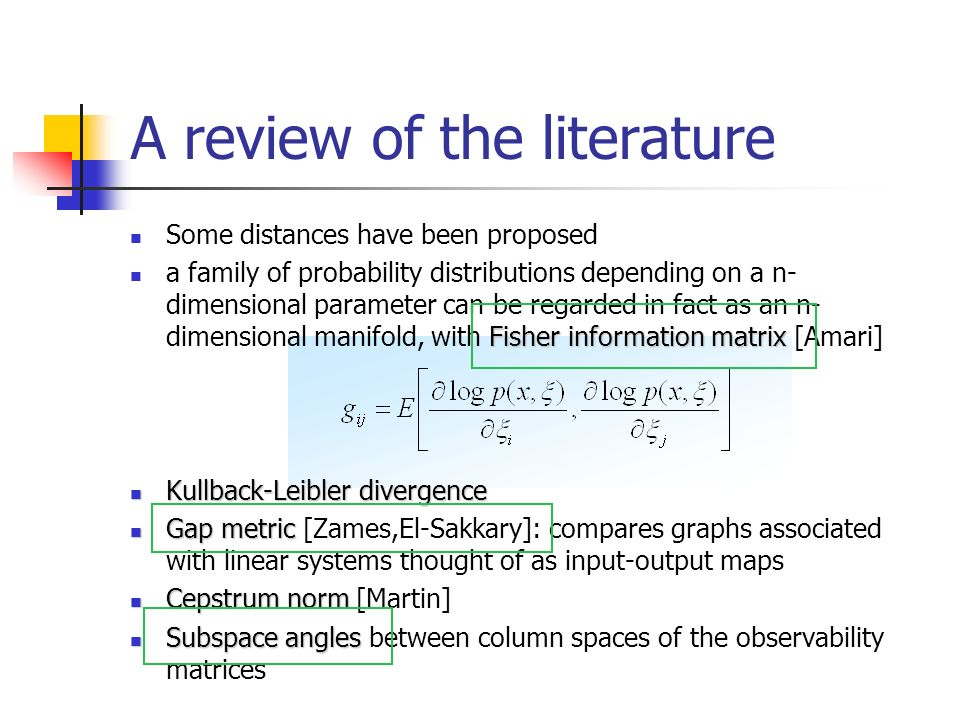 A review of the literature Some distances have been proposed Fisher information matrix a family of probability distributions depending on a n- dimensional parameter can be regarded in fact as an n- dimensional manifold, with Fisher information matrix [Amari] Kullback-Leibler divergence Kullback-Leibler divergence Gap metric Gap metric [Zames,El-Sakkary]: compares graphs associated with linear systems thought of as input-output maps Cepstrum norm Cepstrum norm [Martin] Subspace angles Subspace angles between column spaces of the observability matrices