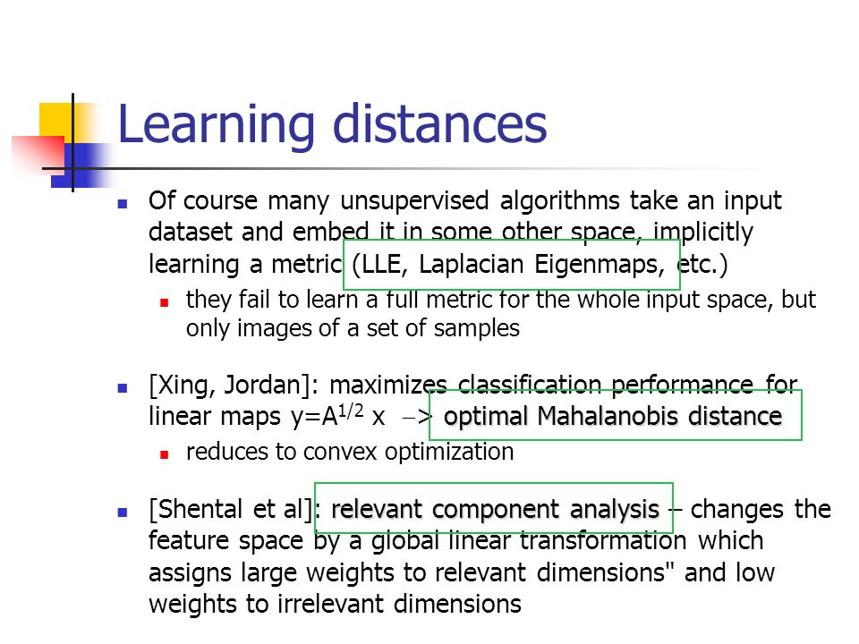 Learning distances Of course many unsupervised algorithms take an input dataset and embed it in some other space, implicitly learning a metric (LLE, Laplacian Eigenmaps, etc.) they fail to learn a full metric for the whole input space, but only images of a set of samples optimal Mahalanobis distance [Xing, Jordan]: maximizes classification performance for linear maps y=A 1/2 x > optimal Mahalanobis distance reduces to convex optimization relevant component analysis [Shental et al]: relevant component analysis – changes the feature space by a global linear transformation which assigns large weights to relevant dimensions and low weights to irrelevant dimensions