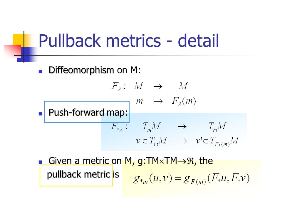 Pullback metrics - detail Diffeomorphism Diffeomorphism on M: Push-forward Push-forward map: Given a metric on M, g:TM TM, the pullback metric pullback metric is